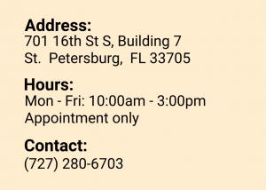 Address: 701 16th St S, Building 7 St. Petersburg, FL 33705 Hours: Mon - Fri: 10:00am - 3:00pm Appointment only Contact: (727) 280-6703