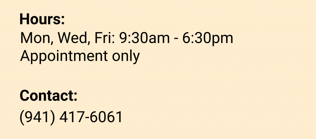 Hours: Mon, Wed, Fri: 9:30am - 6:30pm Appointment Only Contact: (941) 417-6061