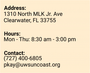 Address: 1310 North MLK Jr. Avenue, Clearwater, FL 33755. Hours: Monday to Thursday 8:30 am to 3:00 pm. Contact: 727-400-6805 or pkay@uwsuncoast.org.