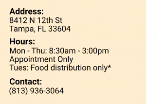 Address: 8412 N 12th St, Tampa, FL 33604. Hours: Monday to Thursday 8:30 am to 3:00 pm. Appointment Only. Tuesdays are food distribution only. Contact: 813 936 3064